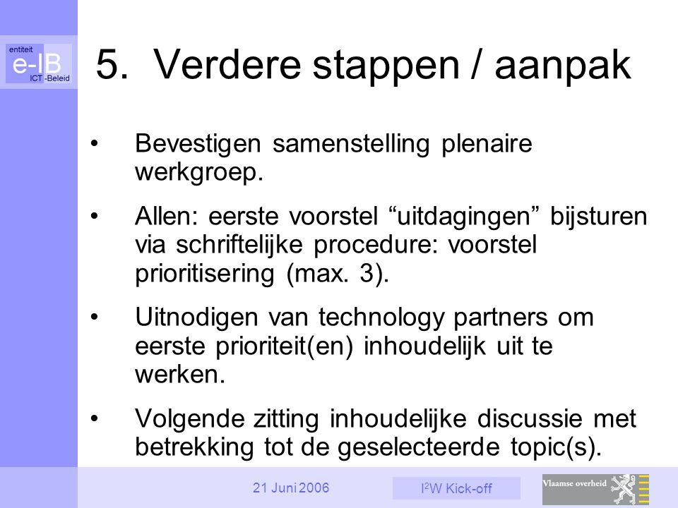 """I 2 W Kick-off 21 Juni 2006 5. Verdere stappen / aanpak Bevestigen samenstelling plenaire werkgroep. Allen: eerste voorstel """"uitdagingen"""" bijsturen vi"""