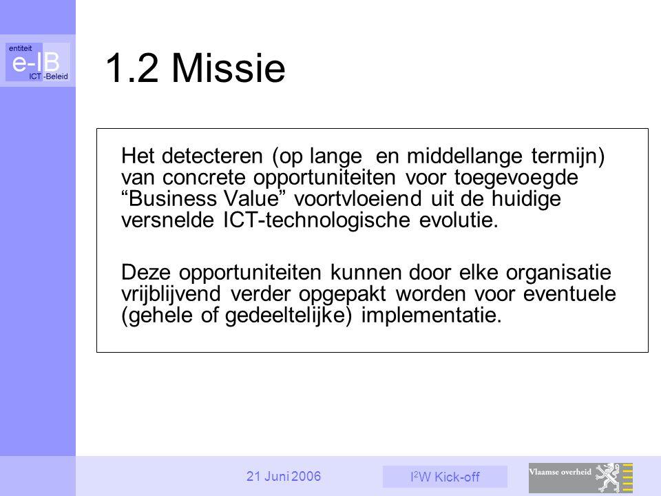 """I 2 W Kick-off 21 Juni 2006 1.2 Missie Het detecteren (op lange en middellange termijn) van concrete opportuniteiten voor toegevoegde """"Business Value"""""""