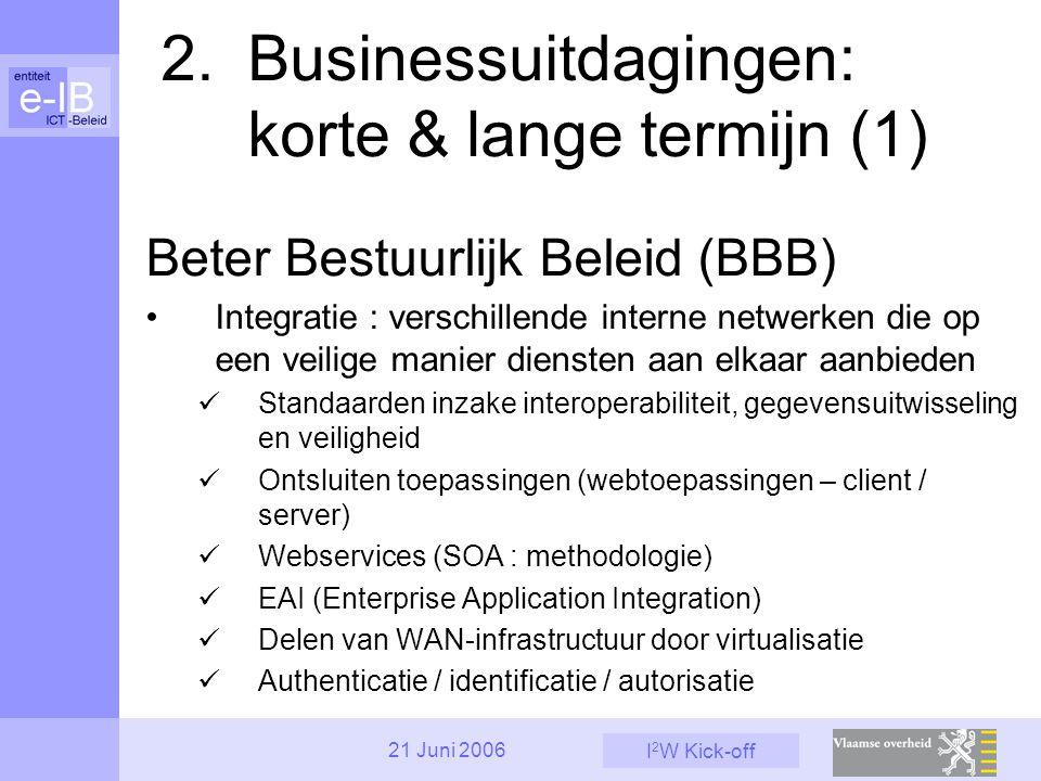 I 2 W Kick-off 21 Juni 2006 2. Businessuitdagingen: korte & lange termijn (1) Beter Bestuurlijk Beleid (BBB) Integratie : verschillende interne netwer