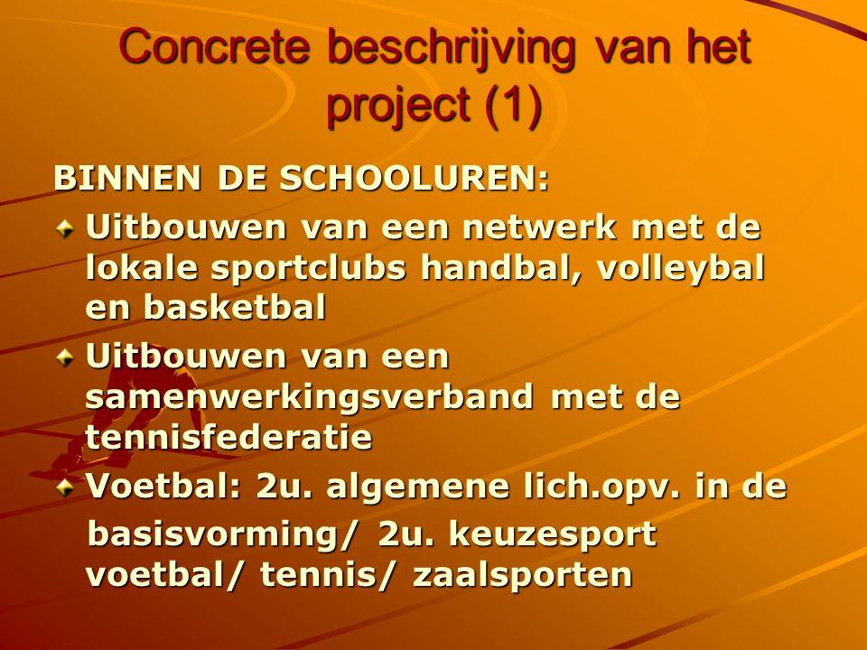 Concrete beschrijving van het project (1) BINNEN DE SCHOOLUREN: Uitbouwen van een netwerk met de lokale sportclubs handbal, volleybal en basketbal Uitbouwen van een samenwerkingsverband met de tennisfederatie Voetbal: 2u.
