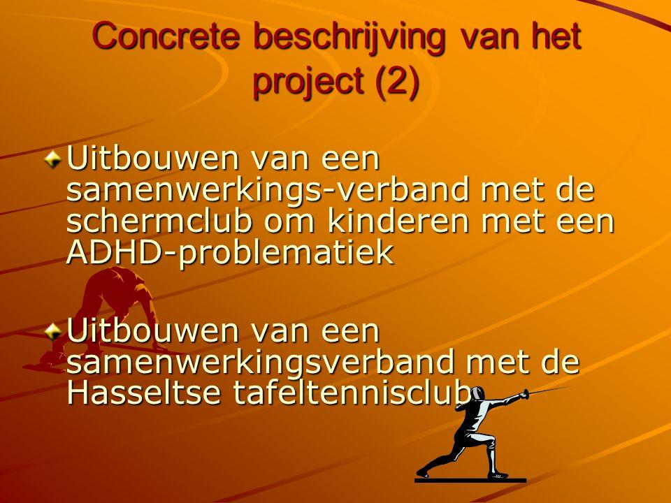 Concrete beschrijving van het project (2) Uitbouwen van een samenwerkings-verband met de schermclub om kinderen met een ADHD-problematiek Uitbouwen van een samenwerkingsverband met de Hasseltse tafeltennisclub.