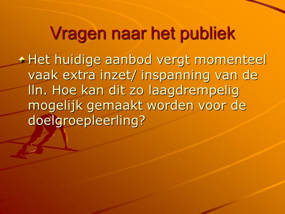 Vragen naar het publiek Het huidige aanbod vergt momenteel vaak extra inzet/ inspanning van de lln.