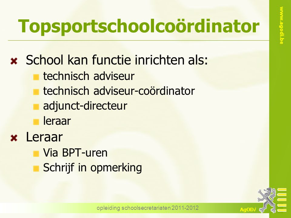 www.agodi.be AgODi opleiding schoolsecretariaten 2011-2012 Topsportschoolcoördinator School kan functie inrichten als: technisch adviseur technisch ad