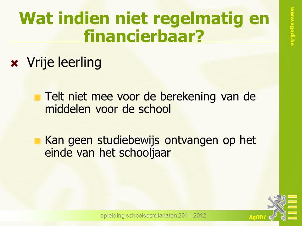 www.agodi.be AgODi opleiding schoolsecretariaten 2011-2012 Wat indien niet regelmatig en financierbaar? Vrije leerling Telt niet mee voor de berekenin