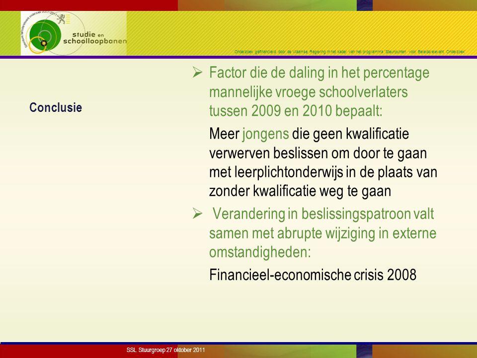 Onderzoek gefinancierd door de Vlaamse Regering in het kader van het programma 'Steunpunten voor Beleidsrelevant Onderzoek' Conclusie  Factor die de daling in het percentage mannelijke vroege schoolverlaters tussen 2009 en 2010 bepaalt: Meer jongens die geen kwalificatie verwerven beslissen om door te gaan met leerplichtonderwijs in de plaats van zonder kwalificatie weg te gaan  Verandering in beslissingspatroon valt samen met abrupte wijziging in externe omstandigheden: Financieel-economische crisis 2008 SSL Stuurgroep 27 oktober 2011