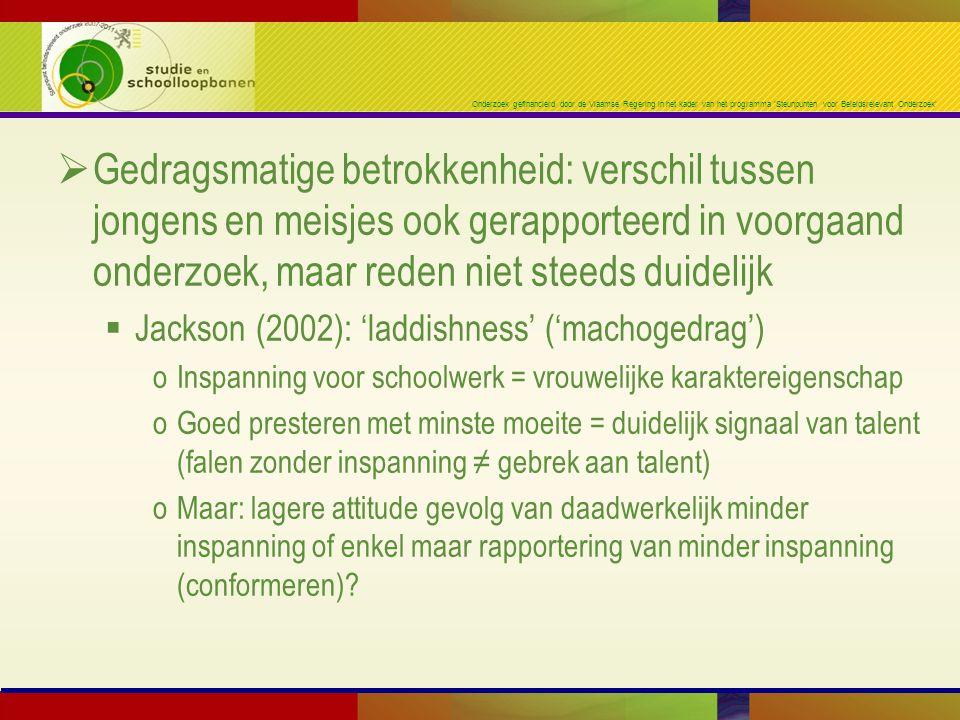 Onderzoek gefinancierd door de Vlaamse Regering in het kader van het programma 'Steunpunten voor Beleidsrelevant Onderzoek'  Gedragsmatige betrokkenheid: verschil tussen jongens en meisjes ook gerapporteerd in voorgaand onderzoek, maar reden niet steeds duidelijk  Jackson (2002): 'laddishness' ('machogedrag') oInspanning voor schoolwerk = vrouwelijke karaktereigenschap oGoed presteren met minste moeite = duidelijk signaal van talent (falen zonder inspanning ≠ gebrek aan talent) oMaar: lagere attitude gevolg van daadwerkelijk minder inspanning of enkel maar rapportering van minder inspanning (conformeren)