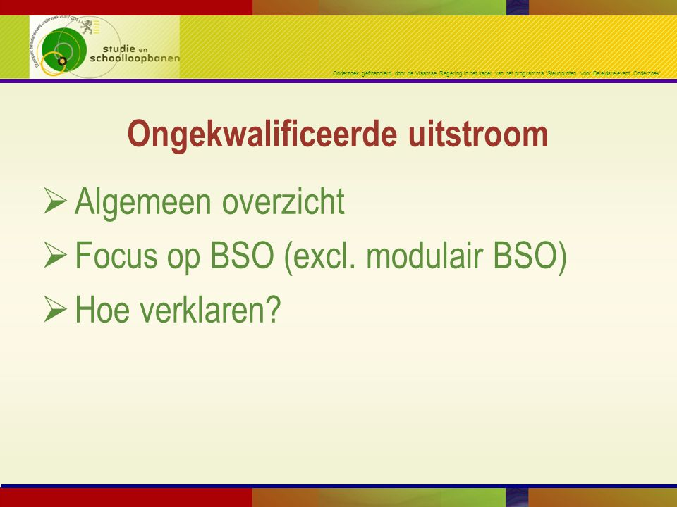 Onderzoek gefinancierd door de Vlaamse Regering in het kader van het programma 'Steunpunten voor Beleidsrelevant Onderzoek'  Algemeen overzicht  Focus op BSO (excl.