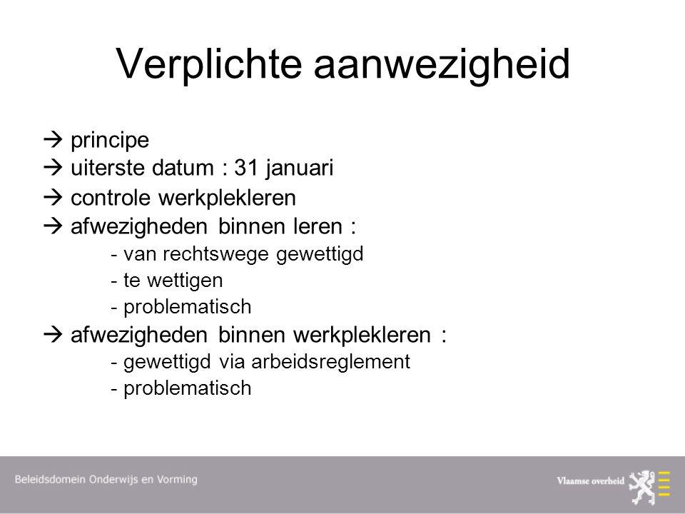 Verplichte aanwezigheid  principe  uiterste datum : 31 januari  controle werkplekleren  afwezigheden binnen leren : - van rechtswege gewettigd - te wettigen - problematisch  afwezigheden binnen werkplekleren : - gewettigd via arbeidsreglement - problematisch