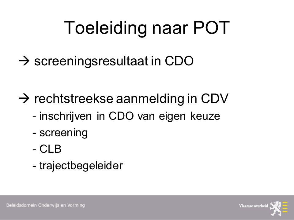 Toeleiding naar POT  screeningsresultaat in CDO  rechtstreekse aanmelding in CDV - inschrijven in CDO van eigen keuze - screening - CLB - trajectbegeleider