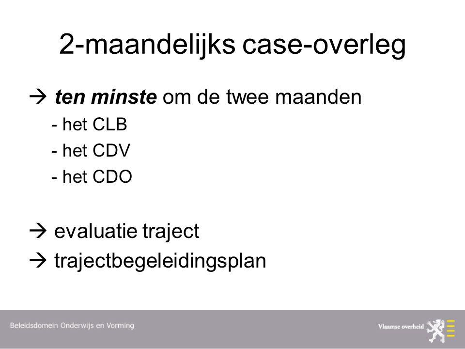 2-maandelijks case-overleg  ten minste om de twee maanden - het CLB - het CDV - het CDO  evaluatie traject  trajectbegeleidingsplan
