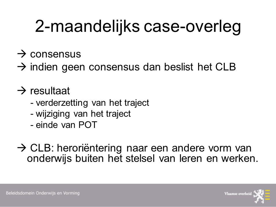 2-maandelijks case-overleg  consensus  indien geen consensus dan beslist het CLB  resultaat - verderzetting van het traject - wijziging van het traject - einde van POT  CLB: heroriëntering naar een andere vorm van onderwijs buiten het stelsel van leren en werken.
