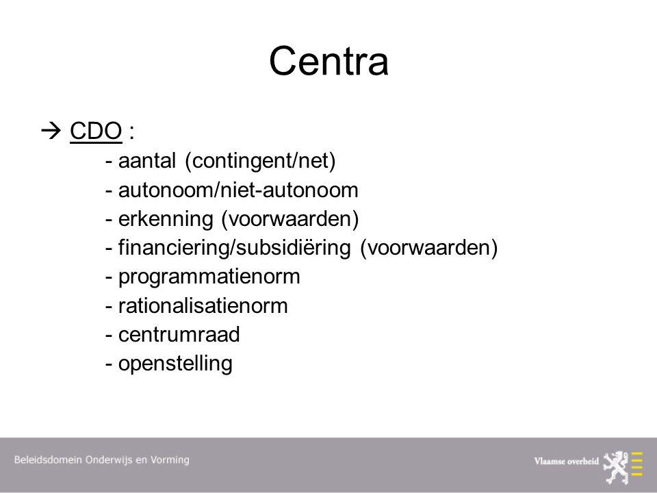 Centra  CDO : - aantal (contingent/net) - autonoom/niet-autonoom - erkenning (voorwaarden) - financiering/subsidiëring (voorwaarden) - programmatienorm - rationalisatienorm - centrumraad - openstelling