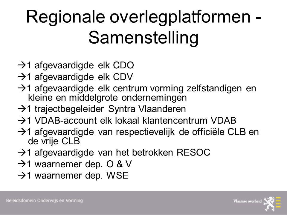 Regionale overlegplatformen - Samenstelling  1 afgevaardigde elk CDO  1 afgevaardigde elk CDV  1 afgevaardigde elk centrum vorming zelfstandigen en kleine en middelgrote ondernemingen  1 trajectbegeleider Syntra Vlaanderen  1 VDAB-account elk lokaal klantencentrum VDAB  1 afgevaardigde van respectievelijk de officiële CLB en de vrije CLB  1 afgevaardigde van het betrokken RESOC  1 waarnemer dep.