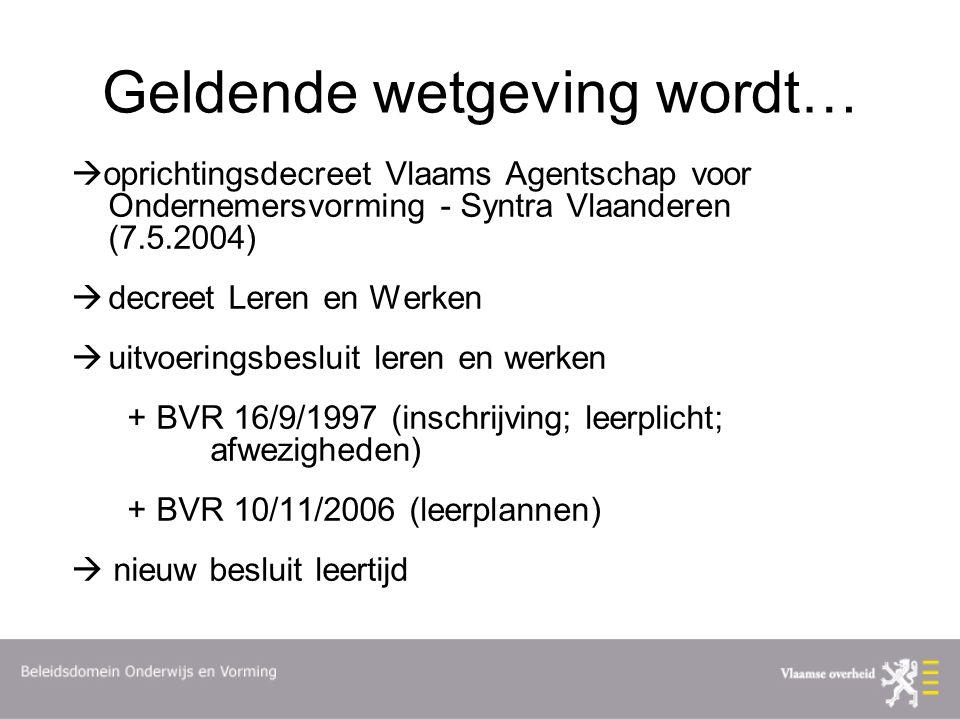Geldende wetgeving wordt…  oprichtingsdecreet Vlaams Agentschap voor Ondernemersvorming - Syntra Vlaanderen (7.5.2004)  decreet Leren en Werken  uitvoeringsbesluit leren en werken + BVR 16/9/1997 (inschrijving; leerplicht; afwezigheden) + BVR 10/11/2006 (leerplannen)  nieuw besluit leertijd