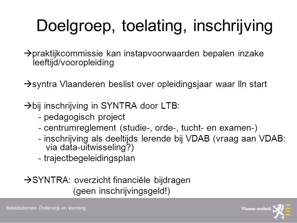 Doelgroep, toelating, inschrijving  praktijkcommissie kan instapvoorwaarden bepalen inzake leeftijd/vooropleiding  syntra Vlaanderen beslist over opleidingsjaar waar lln start  bij inschrijving in SYNTRA door LTB: - pedagogisch project - centrumreglement (studie-, orde-, tucht- en examen-) - inschrijving als deeltijds lerende bij VDAB (vraag aan VDAB: via data-uitwisseling?) - trajectbegeleidingsplan  SYNTRA: overzicht financiële bijdragen (geen inschrijvingsgeld!)