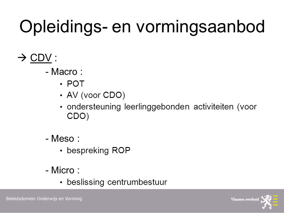 Opleidings- en vormingsaanbod  CDV : - Macro : POT AV (voor CDO) ondersteuning leerlinggebonden activiteiten (voor CDO) - Meso : bespreking ROP - Micro : beslissing centrumbestuur