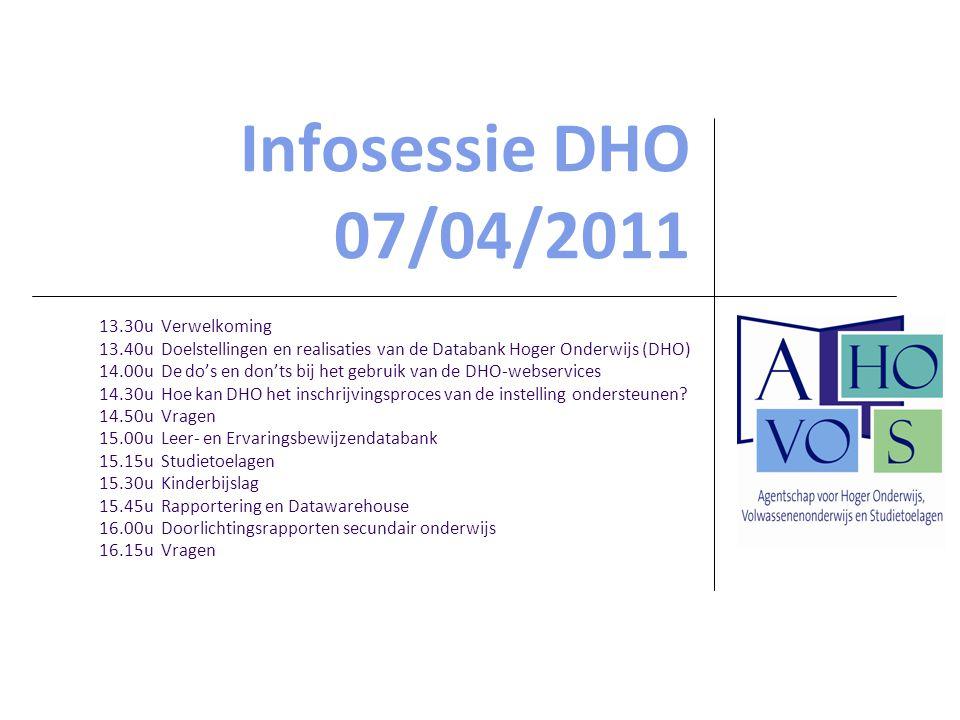Infosessie DHO 07/04/2011 13.30u Verwelkoming 13.40u Doelstellingen en realisaties van de Databank Hoger Onderwijs (DHO) 14.00u De do's en don'ts bij het gebruik van de DHO-webservices 14.30u Hoe kan DHO het inschrijvingsproces van de instelling ondersteunen.