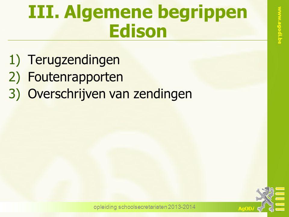 www.agodi.be AgODi III. Algemene begrippen Edison 1)Terugzendingen 2)Foutenrapporten 3)Overschrijven van zendingen opleiding schoolsecretariaten 2013-
