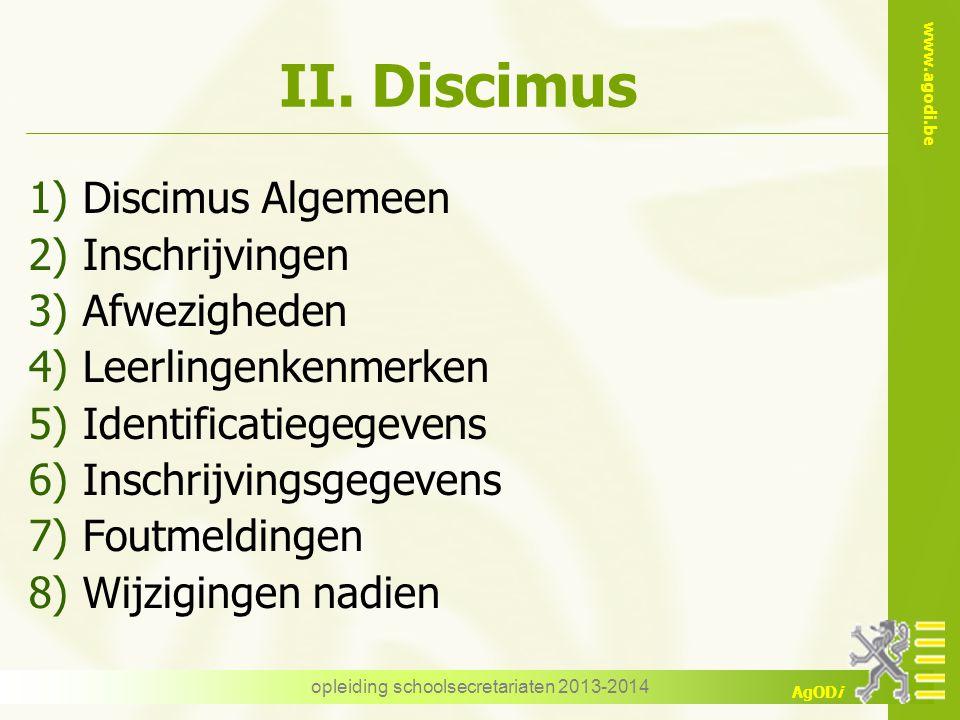 www.agodi.be AgODi II. Discimus 1)Discimus Algemeen 2)Inschrijvingen 3)Afwezigheden 4)Leerlingenkenmerken 5)Identificatiegegevens 6)Inschrijvingsgegev