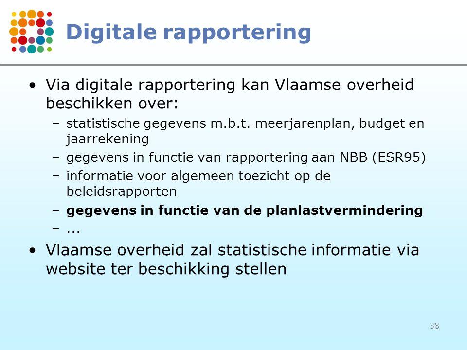 38 Digitale rapportering Via digitale rapportering kan Vlaamse overheid beschikken over: –statistische gegevens m.b.t. meerjarenplan, budget en jaarre