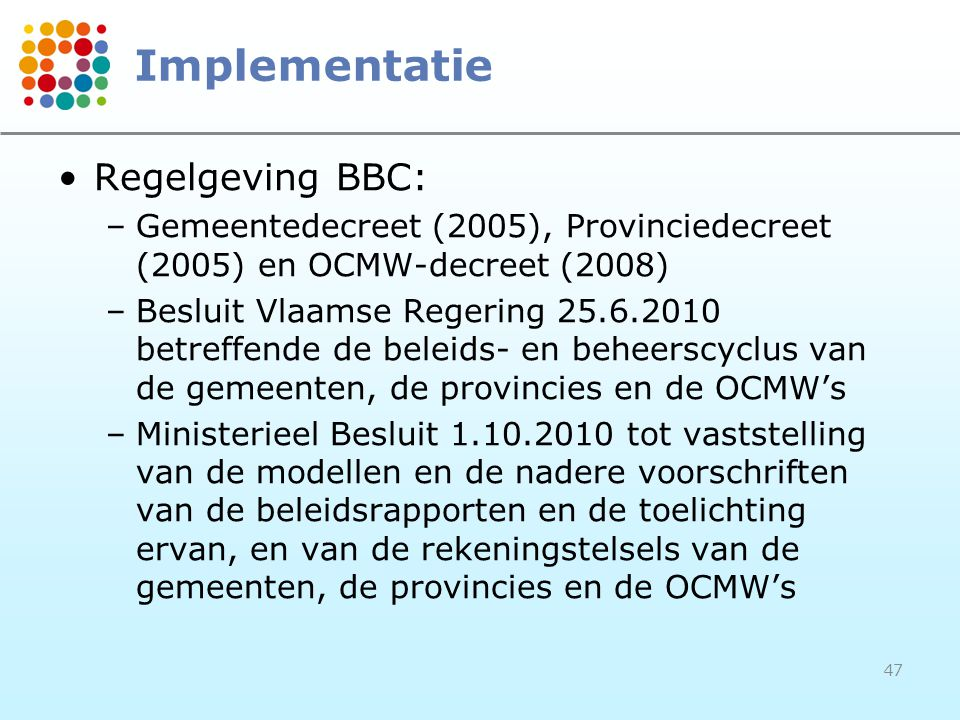 47 Implementatie Regelgeving BBC: –Gemeentedecreet (2005), Provinciedecreet (2005) en OCMW-decreet (2008) –Besluit Vlaamse Regering 25.6.2010 betreffe