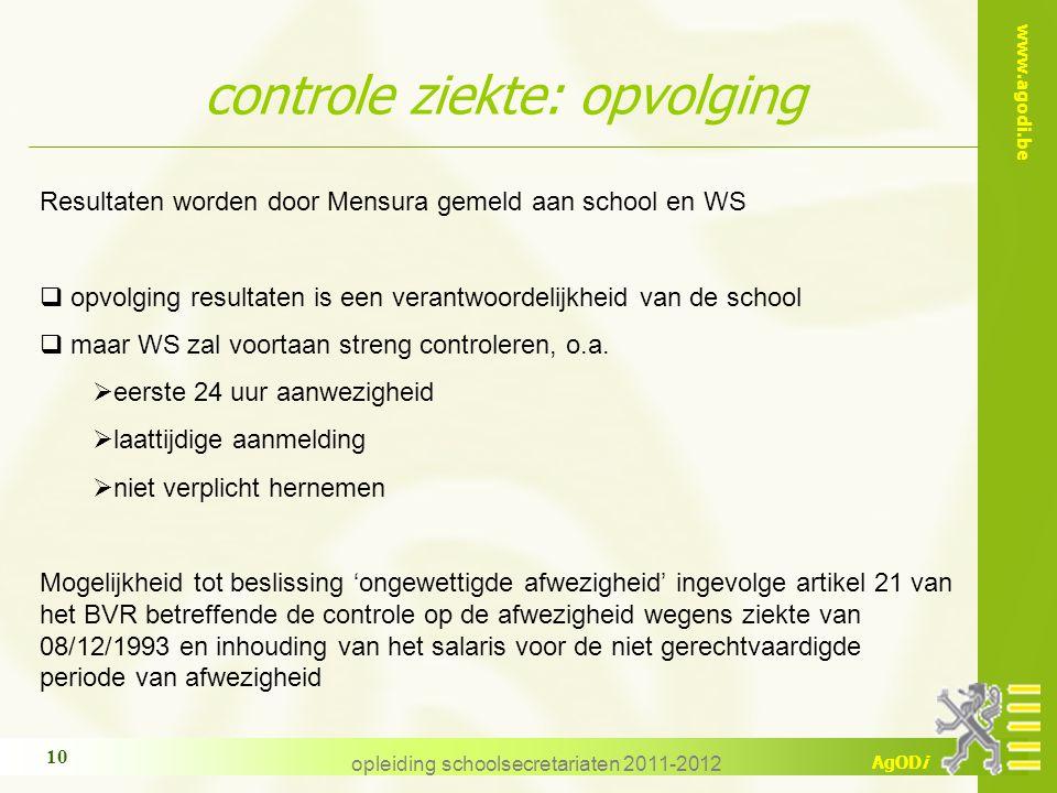 www.agodi.be AgODi opleiding schoolsecretariaten 2011-2012 10 controle ziekte: opvolging Resultaten worden door Mensura gemeld aan school en WS  opvo