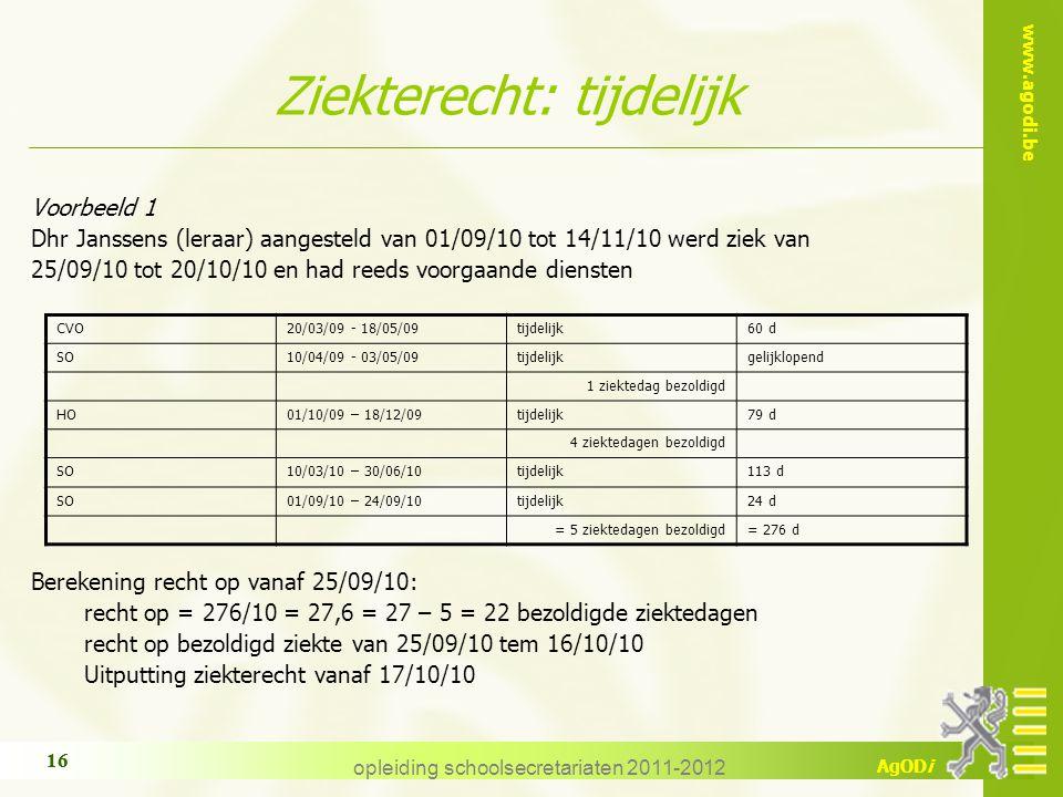 www.agodi.be AgODi opleiding schoolsecretariaten 2011-2012 16 Ziekterecht: tijdelijk Voorbeeld 1 Dhr Janssens (leraar) aangesteld van 01/09/10 tot 14/