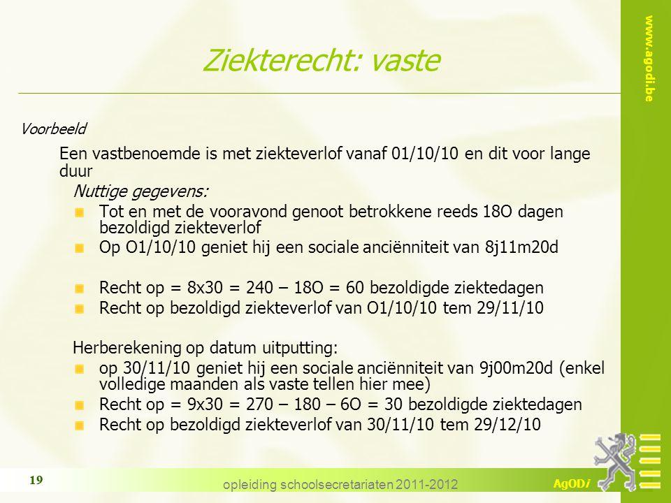 www.agodi.be AgODi opleiding schoolsecretariaten 2011-2012 19 Ziekterecht: vaste Voorbeeld Een vastbenoemde is met ziekteverlof vanaf 01/10/10 en dit