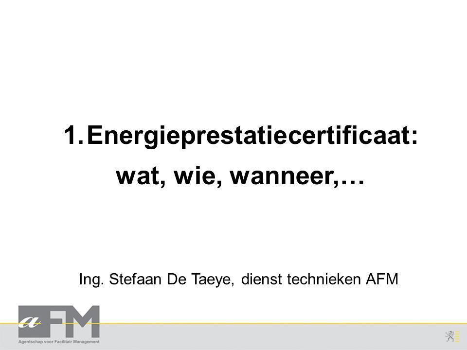Ing. Stefaan De Taeye, dienst technieken AFM 1.Energieprestatiecertificaat: wat, wie, wanneer,…