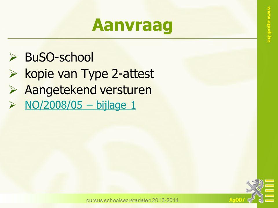 www.agodi.be AgODi cursus schoolsecretariaten 2013-2014 Aanvraag  BuSO-school  kopie van Type 2-attest  Aangetekend versturen  NO/2008/05 – bijlag