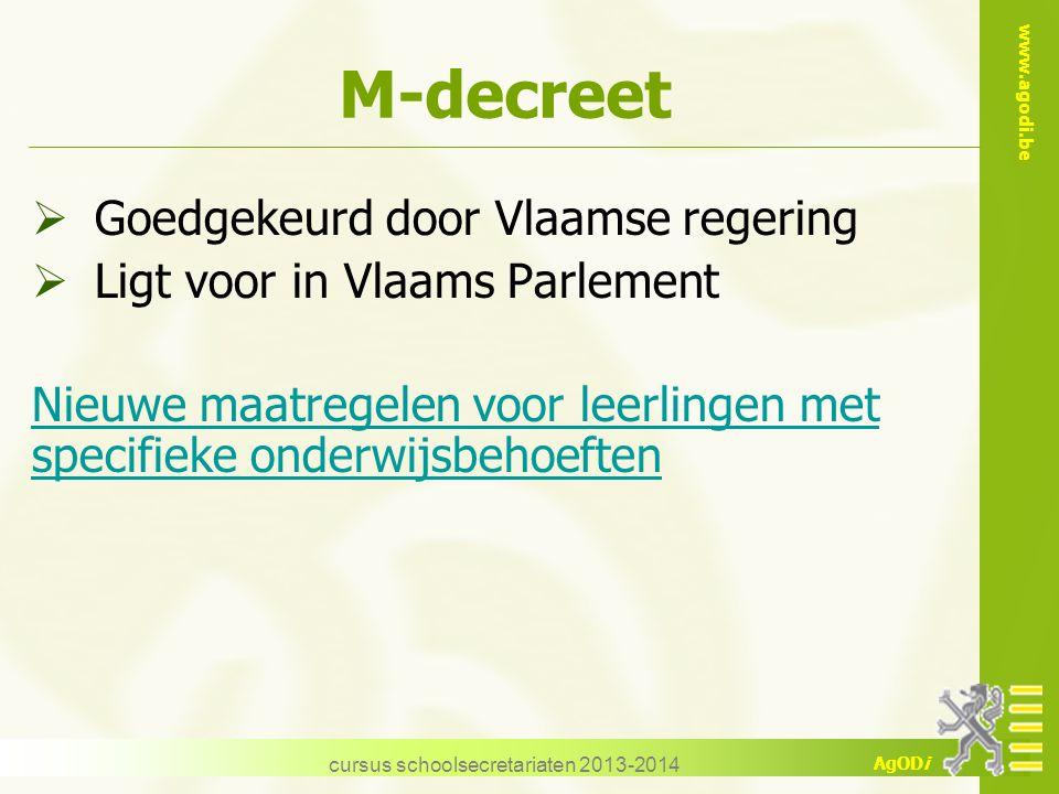 www.agodi.be AgODi cursus schoolsecretariaten 2013-2014 M-decreet  Goedgekeurd door Vlaamse regering  Ligt voor in Vlaams Parlement Nieuwe maatregel