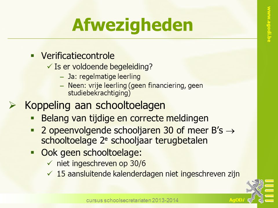 www.agodi.be AgODi cursus schoolsecretariaten 2013-2014 Afwezigheden  Verificatiecontrole Is er voldoende begeleiding? – Ja: regelmatige leerling – N