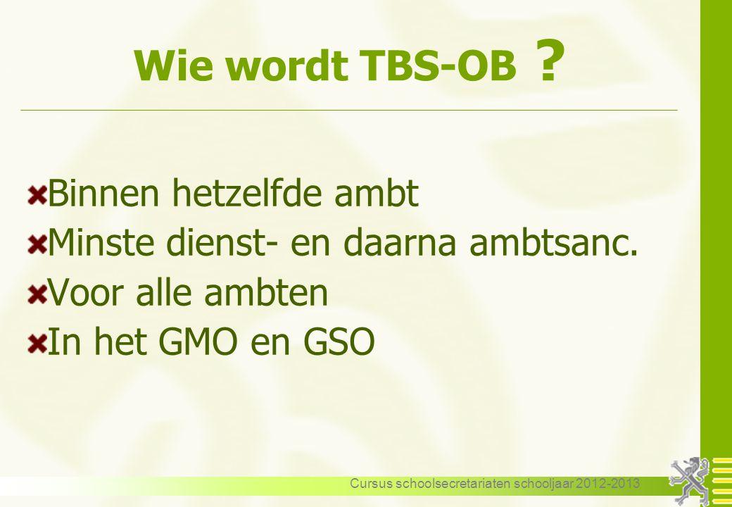 Cursus schoolsecretariaten schooljaar 2012-2013 Wie wordt TBS-OB ? Binnen hetzelfde ambt Minste dienst- en daarna ambtsanc. Voor alle ambten In het GM