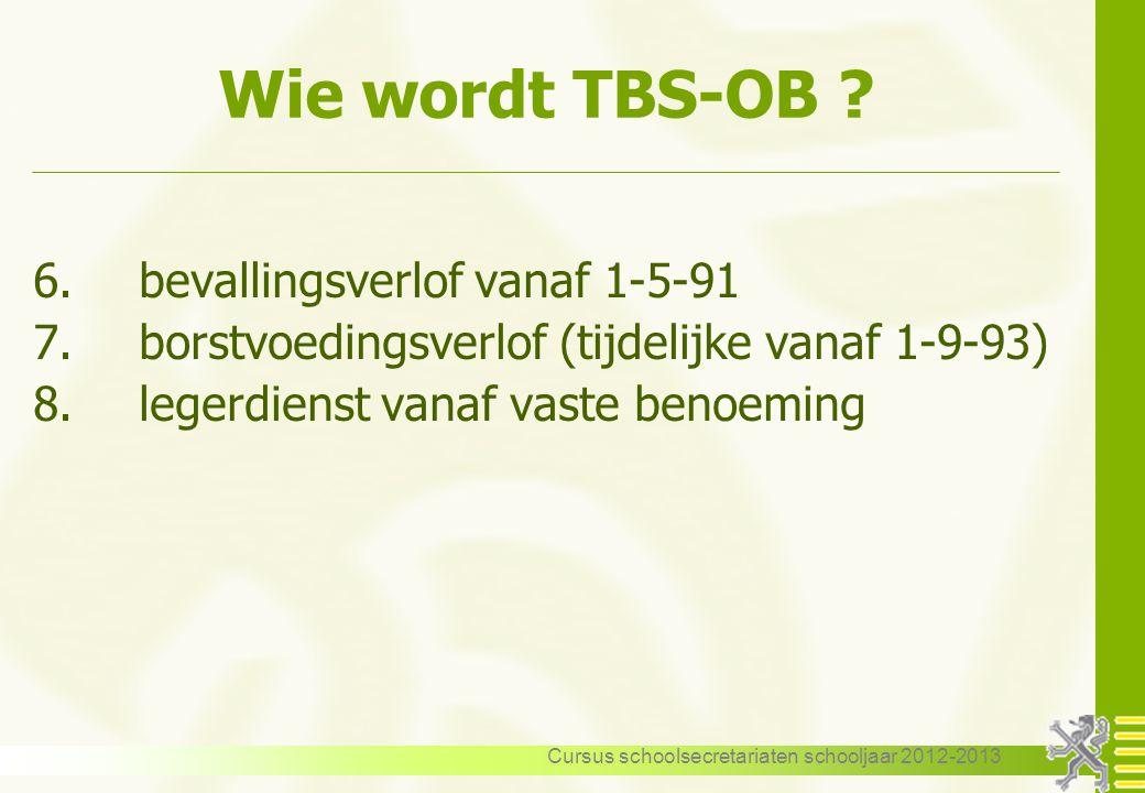 Cursus schoolsecretariaten schooljaar 2012-2013 Wie wordt TBS-OB ? 6.bevallingsverlof vanaf 1-5-91 7.borstvoedingsverlof (tijdelijke vanaf 1-9-93) 8.l