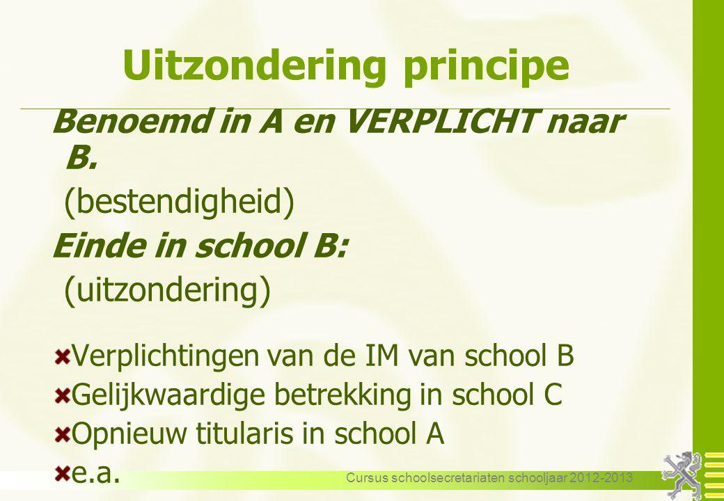Cursus schoolsecretariaten schooljaar 2012-2013 Uitzondering principe Benoemd in A en VERPLICHT naar B. (bestendigheid) Einde in school B: (uitzonderi