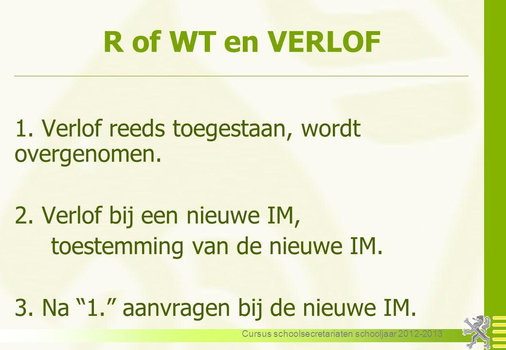 Cursus schoolsecretariaten schooljaar 2012-2013 R of WT en VERLOF 1. Verlof reeds toegestaan, wordt overgenomen. 2. Verlof bij een nieuwe IM, toestemm