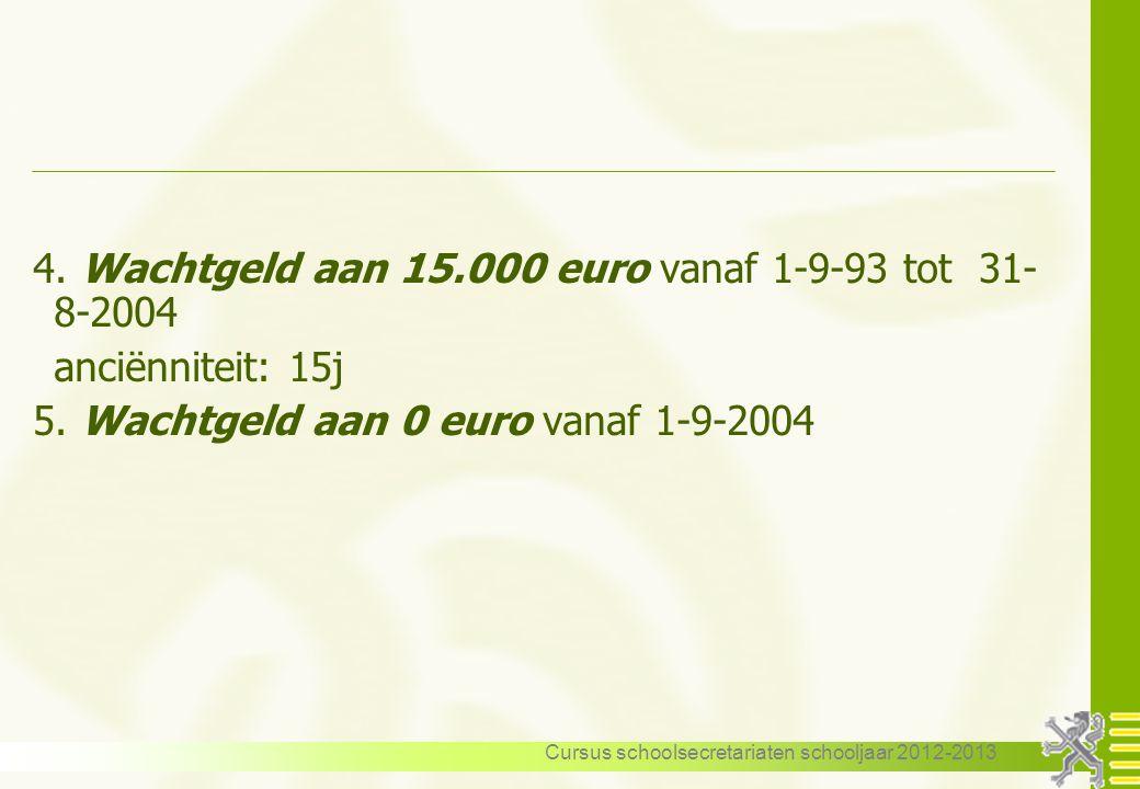 Cursus schoolsecretariaten schooljaar 2012-2013 4. Wachtgeld aan 15.000 euro vanaf 1-9-93 tot 31- 8-2004 anciënniteit: 15j 5. Wachtgeld aan 0 euro van