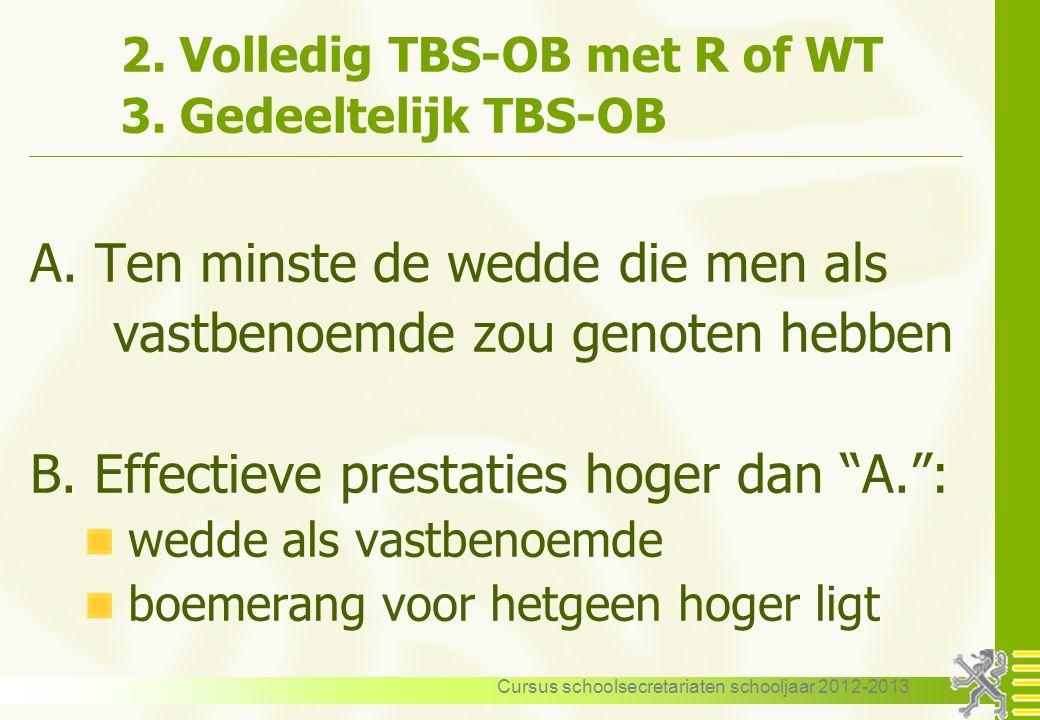 Cursus schoolsecretariaten schooljaar 2012-2013 2. Volledig TBS-OB met R of WT 3. Gedeeltelijk TBS-OB A. Ten minste de wedde die men als vastbenoemde