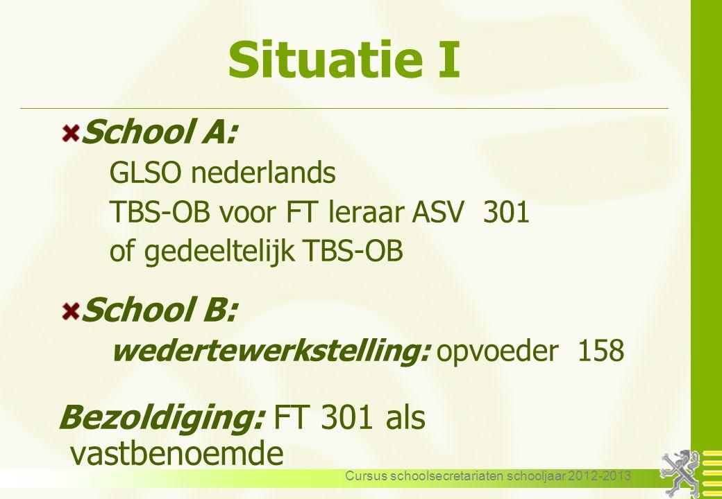 Cursus schoolsecretariaten schooljaar 2012-2013 Situatie I School A: GLSO nederlands TBS-OB voor FT leraar ASV 301 of gedeeltelijk TBS-OB School B: we