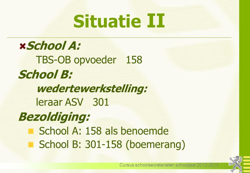 Cursus schoolsecretariaten schooljaar 2012-2013 Situatie II School A: TBS-OB opvoeder 158 School B: wedertewerkstelling: leraar ASV 301 Bezoldiging: S