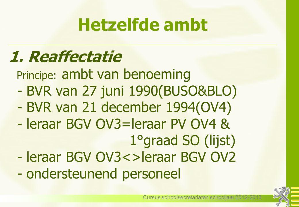 Cursus schoolsecretariaten schooljaar 2012-2013 Hetzelfde ambt 1. Reaffectatie Principe: ambt van benoeming - BVR van 27 juni 1990(BUSO&BLO) - BVR van