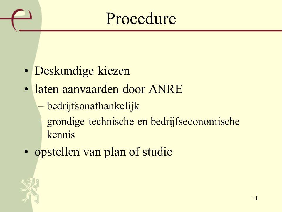 11 Procedure Deskundige kiezen laten aanvaarden door ANRE –bedrijfsonafhankelijk –grondige technische en bedrijfseconomische kennis opstellen van plan of studie