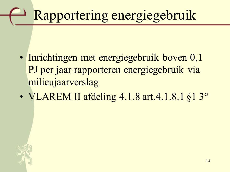 14 Rapportering energiegebruik Inrichtingen met energiegebruik boven 0,1 PJ per jaar rapporteren energiegebruik via milieujaarverslag VLAREM II afdeling 4.1.8 art.4.1.8.1 §1 3°