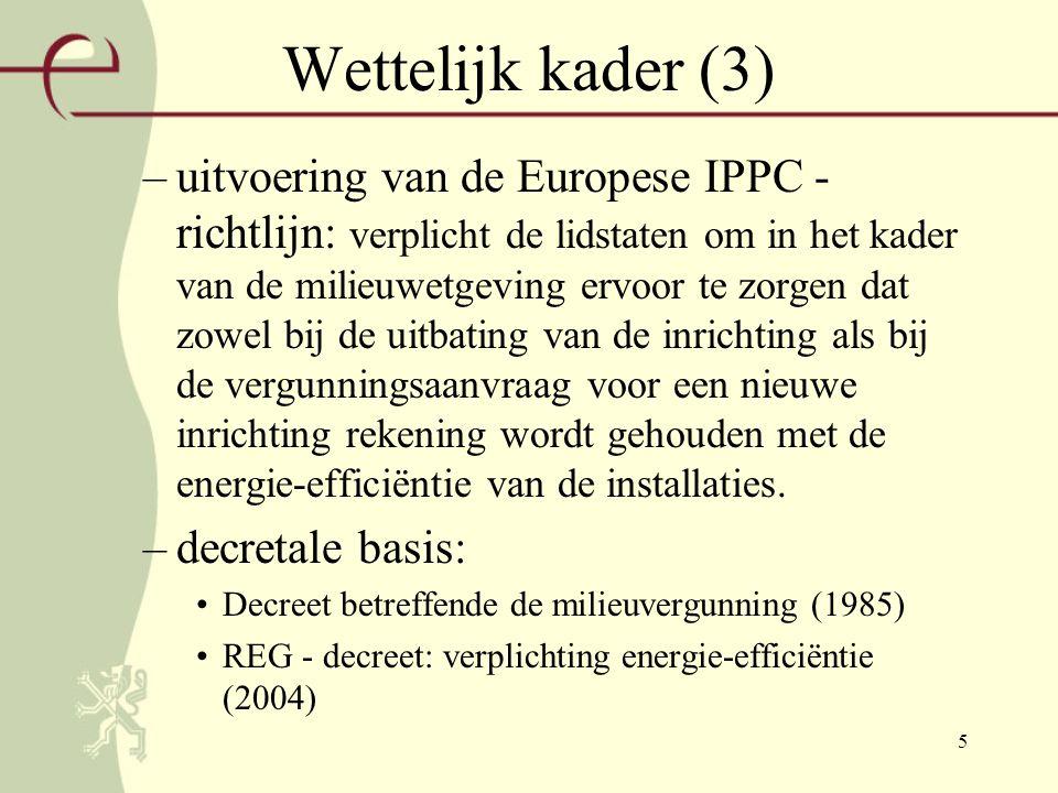 5 Wettelijk kader (3) –uitvoering van de Europese IPPC - richtlijn: verplicht de lidstaten om in het kader van de milieuwetgeving ervoor te zorgen dat zowel bij de uitbating van de inrichting als bij de vergunningsaanvraag voor een nieuwe inrichting rekening wordt gehouden met de energie-efficiëntie van de installaties.