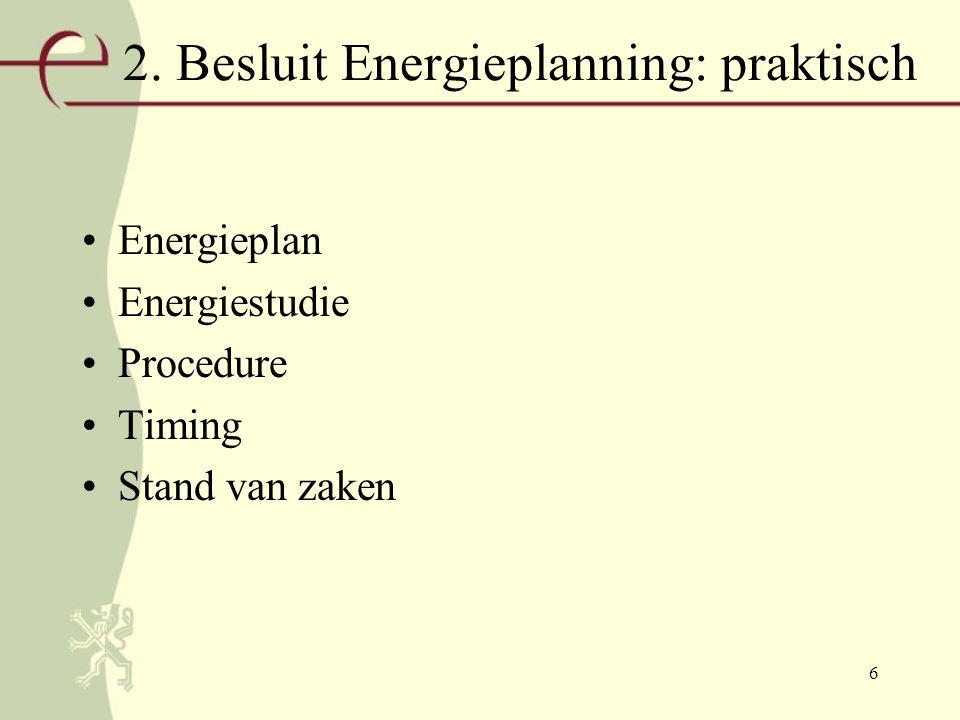 6 2. Besluit Energieplanning: praktisch Energieplan Energiestudie Procedure Timing Stand van zaken