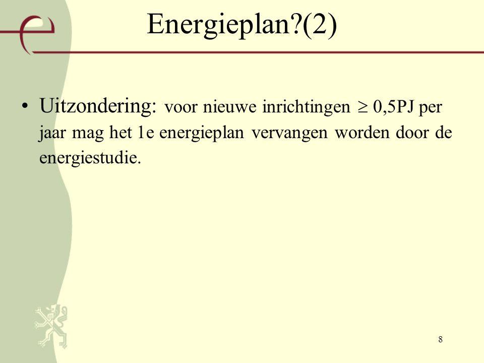 8 Energieplan?(2) Uitzondering: voor nieuwe inrichtingen  0,5PJ per jaar mag het 1e energieplan vervangen worden door de energiestudie.