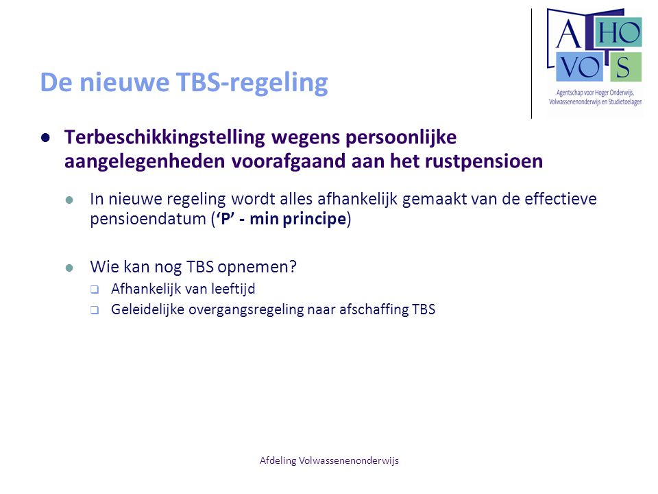 Afdeling Volwassenenonderwijs De nieuwe TBS-regeling Terbeschikkingstelling wegens persoonlijke aangelegenheden voorafgaand aan het rustpensioen In nieuwe regeling wordt alles afhankelijk gemaakt van de effectieve pensioendatum ('P' - min principe) Wie kan nog TBS opnemen.