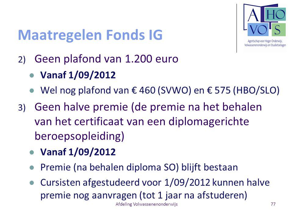 Maatregelen Fonds IG 2) Geen plafond van 1.200 euro Vanaf 1/09/2012 Wel nog plafond van € 460 (SVWO) en € 575 (HBO/SLO) 3) Geen halve premie (de premie na het behalen van het certificaat van een diplomagerichte beroepsopleiding) Vanaf 1/09/2012 Premie (na behalen diploma SO) blijft bestaan Cursisten afgestudeerd voor 1/09/2012 kunnen halve premie nog aanvragen (tot 1 jaar na afstuderen) Afdeling Volwassenenonderwijs77