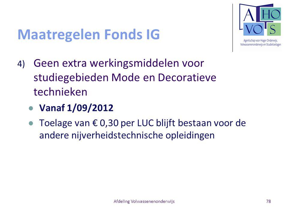 Maatregelen Fonds IG 4) Geen extra werkingsmiddelen voor studiegebieden Mode en Decoratieve technieken Vanaf 1/09/2012 Toelage van € 0,30 per LUC blijft bestaan voor de andere nijverheidstechnische opleidingen Afdeling Volwassenenonderwijs78