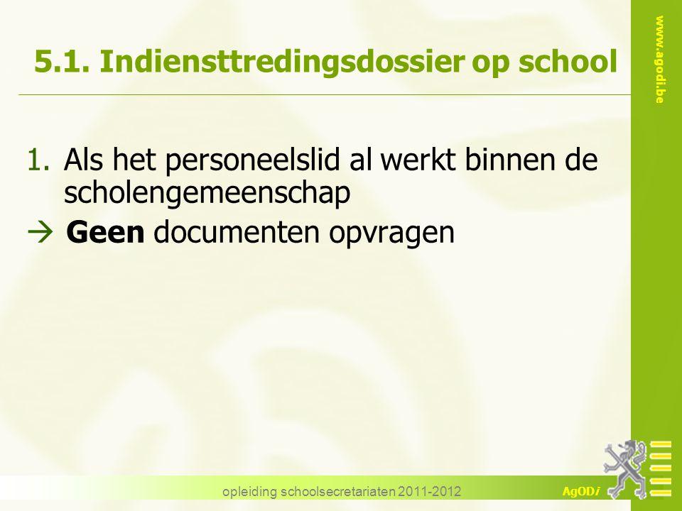 www.agodi.be AgODi opleiding schoolsecretariaten 2011-2012 5.1. Indiensttredingsdossier op school 1.Als het personeelslid al werkt binnen de scholenge